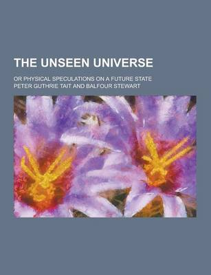 The Unseen Universe; Or Physical Speculations on a Future State (Paperback)