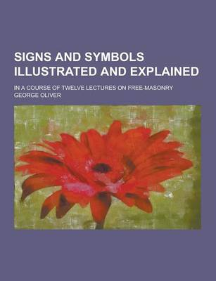 Signs and Symbols Illustrated and Explained; In a Course of Twelve Lectures on Free-Masonry (Paperback)