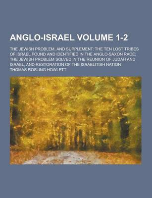 Anglo-Israel; The Jewish Problem, and Supplement: The Ten Lost Tribes of Israel Found and Identified in the Anglo-Saxon Race; The Jewish Problem Solved in the Reunion of Judah and Israel, and Restoration of the Israelitish Nation Volume 1-2 (Paperback)