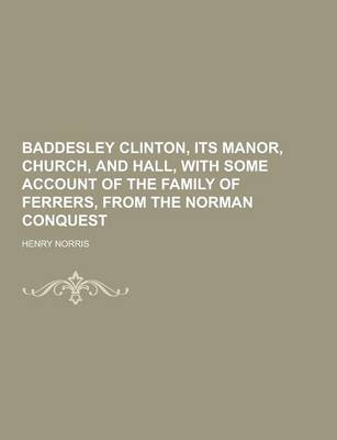 Baddesley Clinton, Its Manor, Church, and Hall, with Some Account of the Family of Ferrers, from the Norman Conquest (Paperback)