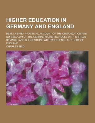 Higher Education in Germany and England; Being a Brief Practical Account of the Organization and Curriculum of the German Higher Schools with Critical Remarks and Suggestions with Reference to Those of England (Paperback)