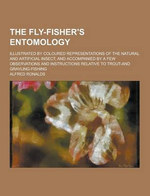 The Fly-Fisher's Entomology; Illustrated by Coloured Representations of the Natural and Artificial Insect; And Accompanied by a Few Observations and Instructions Relative to Trout-And Grayling-Fishing (Paperback)