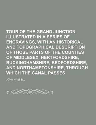 Tour of the Grand Junction, Illustrated in a Series of Engravings, with an Historical and Topographical Description of Those Parts of the Counties of Middlesex, Hertfordshire, Buckinghamshire, Bedfordshire, and Northamptonshire, Through (Paperback)