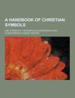A Handbook of Christian Symbols; And Stories of the Saints as Illustrated in Art, (Paperback)