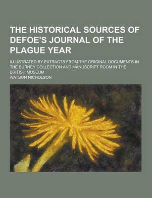 The Historical Sources of Defoe's Journal of the Plague Year; Illustrated by Extracts from the Original Documents in the Burney Collection and Manuscript Room in the British Museum (Paperback)