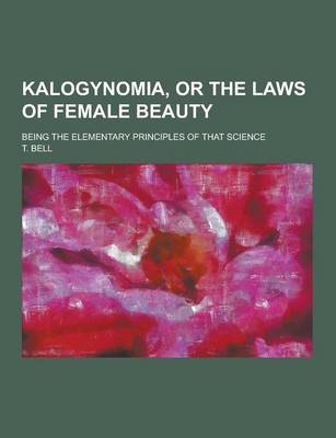 Kalogynomia, or the Laws of Female Beauty; Being the Elementary Principles of That Science (Paperback)