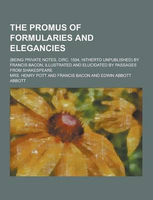 The Promus of Formularies and Elegancies; (Being Private Notes, Circ. 1594, Hitherto Unpublished) by Francis Bacon, Illustrated and Elucidated by Passages from Shakespeare (Paperback)