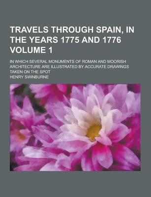 Travels Through Spain, in the Years 1775 and 1776; In Which Several Monuments of Roman and Moorish Architecture Are Illustrated by Accurate Drawings Taken on the Spot Volume 1 (Paperback)