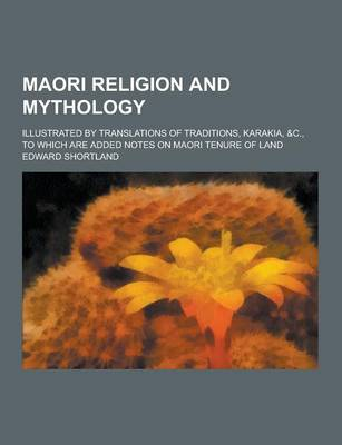 Maori Religion and Mythology; Illustrated by Translations of Traditions, Karakia, &C., to Which Are Added Notes on Maori Tenure of Land (Paperback)