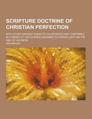 Scripture Doctrine of Christian Perfection; With Other Kindred Subjects, Illustrated and Confirmed in a Series of Discourses Designed to Throw Light on the Way of Holiness (Paperback)