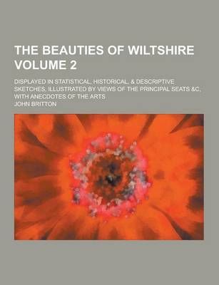 The Beauties of Wiltshire; Displayed in Statistical, Historical, & Descriptive Sketches, Illustrated by Views of the Principal Seats &C, with Anecdotes of the Arts Volume 2 (Paperback)