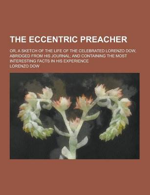 The Eccentric Preacher; Or, a Sketch of the Life of the Celebrated Lorenzo Dow, Abridged from His Journal; And Containing the Most Interesting Facts in His Experience (Paperback)