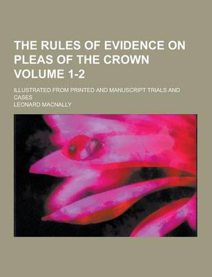 The Rules of Evidence on Pleas of the Crown; Illustrated from Printed and Manuscript Trials and Cases Volume 1-2 (Paperback)