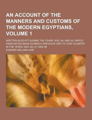 An Account of the Manners and Customs of the Modern Egyptians; Written in Egypt During the Years 1833, -34, And-35, Partly from Notes Made During a Previous Visit to That Country in the Years 1825, -26, -27, And-28 Volume 1 (Paperback)