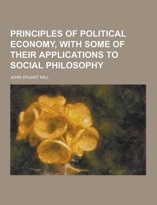 Principles of Political Economy, with Some of Their Applications to Social Philosophy (Paperback)