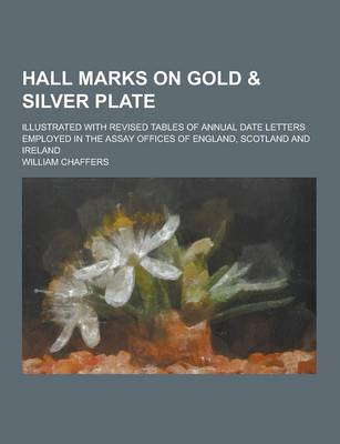 Hall Marks on Gold & Silver Plate; Illustrated with Revised Tables of Annual Date Letters Employed in the Assay Offices of England, Scotland and Ireland (Paperback)