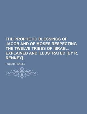 The Prophetic Blessings of Jacob and of Moses Respecting the Twelve Tribes of Israel, Explained and Illustrated [By R. Renney] (Paperback)