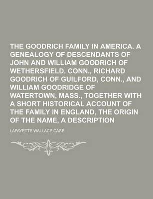 The Goodrich Family in America. a Genealogy of the Descendants of John and William Goodrich of Wethersfield, Conn., Richard Goodrich of Guilford, Conn., and William Goodridge of Watertown, Mass., Together with a Short Historical Account (Paperback)