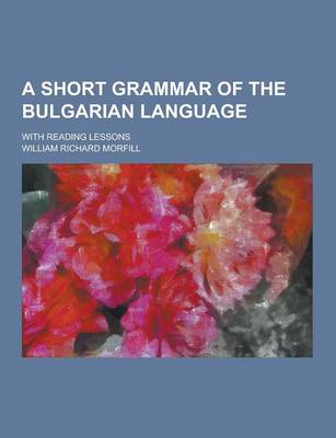 A Short Grammar of the Bulgarian Language; With Reading Lessons (Paperback)