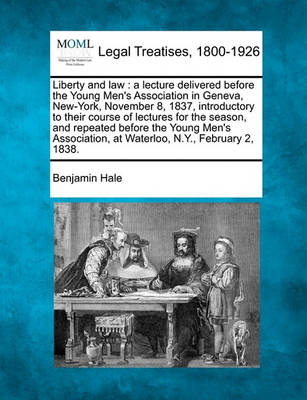 Liberty and Law: A Lecture Delivered Before the Young Men's Association in Geneva, New-York, November 8, 1837, Introductory to Their Course of Lectures for the Season, and Repeated Before the Young Men's Association, at Waterloo, N.Y., February 2, 1838. (Paperback)