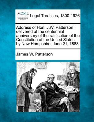 Address of Hon. J.W. Patterson: Delivered at the Centennial Anniversary of the Ratification of the Constitution of the United States by New Hampshire, June 21, 1888. (Paperback)
