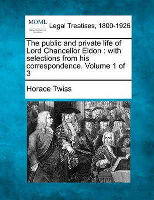 The Public and Private Life of Lord Chancellor Eldon: With Selections from His Correspondence. Volume 1 of 3 (Paperback)