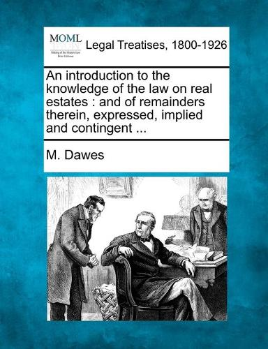 An Introduction to the Knowledge of the Law on Real Estates: And of Remainders Therein, Expressed, Implied and Contingent ... (Paperback)