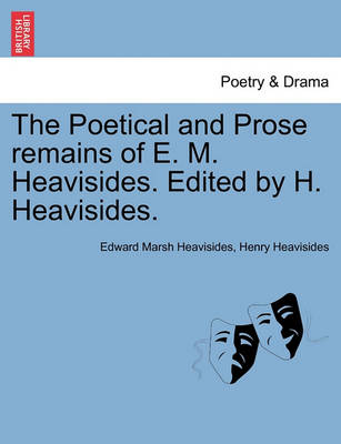 The Poetical and Prose Remains of E. M. Heavisides. Edited by H. Heavisides. (Paperback)