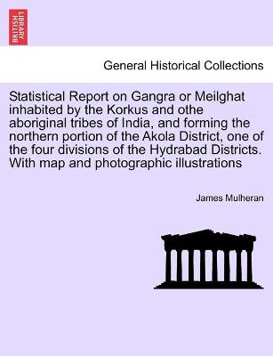 Statistical Report on Gangra or Meilghat Inhabited by the Korkus and Othe Aboriginal Tribes of India, and Forming the Northern Portion of the Akola District, One of the Four Divisions of the Hydrabad Districts. with Map and Photographic Illustrations (Paperback)