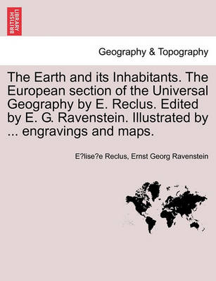 The Earth and Its Inhabitants. the European Section of the Universal Geography by E. Reclus. Edited by E. G. Ravenstein. Illustrated by ... Engravings and Maps. Vol. XI. (Paperback)
