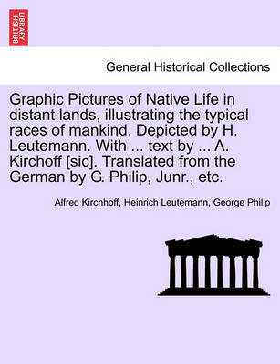 Graphic Pictures of Native Life in Distant Lands, Illustrating the Typical Races of Mankind. Depicted by H. Leutemann. with ... Text by ... A. Kirchoff [Sic]. Translated from the German by G. Philip, Junr., Etc. (Paperback)