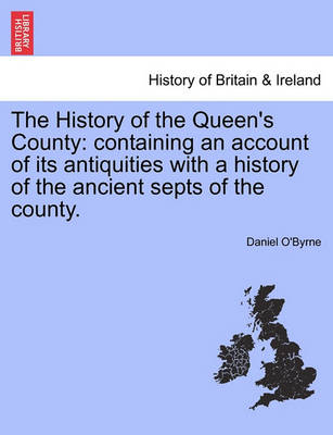 The History of the Queen's County: Containing an Account of Its Antiquities with a History of the Ancient Septs of the County. (Paperback)