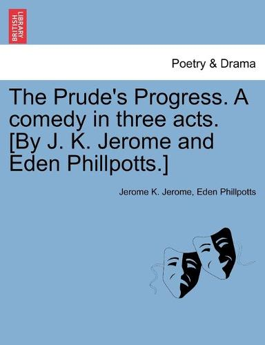 The Prude's Progress. a Comedy in Three Acts. [By J. K. Jerome and Eden Phillpotts.] (Paperback)