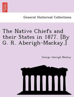 The Native Chiefs and Their States in 1877. [By G. R. Aberigh-MacKay.] (Paperback)