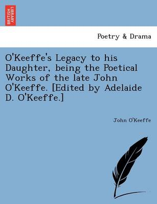 O'Keeffe's Legacy to His Daughter, Being the Poetical Works of the Late John O'Keeffe. [Edited by Adelaide D. O'Keeffe.] (Paperback)