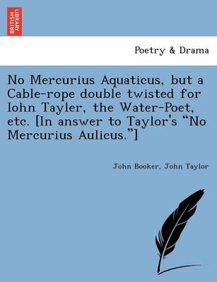 "No Mercurius Aquaticus, But a Cable-Rope Double Twisted for Iohn Tayler, the Water-Poet, Etc. [In Answer to Taylor's ""No Mercurius Aulicus.""] (Paperback)"