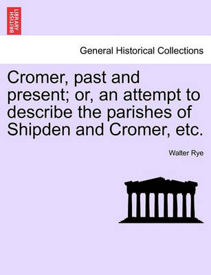 Cromer, Past and Present; Or, an Attempt to Describe the Parishes of Shipden and Cromer, Etc. (Paperback)