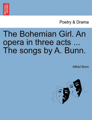 The Bohemian Girl. an Opera in Three Acts ... the Songs by A. Bunn. (Paperback)