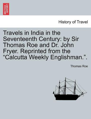 Travels in India in the Seventeenth Century: By Sir Thomas Roe and Dr. John Fryer. Reprinted from the Calcutta Weekly Englishman.. (Paperback)