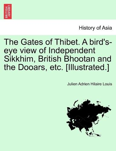 The Gates of Thibet. a Bird's-Eye View of Independent Sikkhim, British Bhootan and the Dooars, Etc. [Illustrated.] (Paperback)