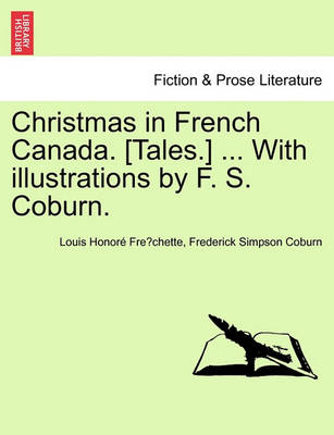 Christmas in French Canada. [Tales.] ... with Illustrations by F. S. Coburn. (Paperback)