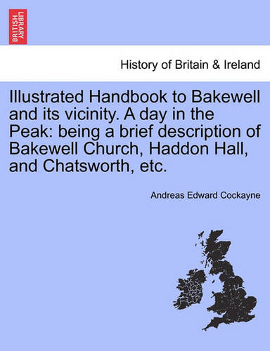 Illustrated Handbook to Bakewell and Its Vicinity. a Day in the Peak: Being a Brief Description of Bakewell Church, Haddon Hall, and Chatsworth, Etc. (Paperback)
