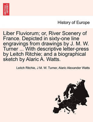 Liber Fluviorum; Or, River Scenery of France. Depicted in Sixty-One Line Engravings from Drawings by J. M. W. Turner ... with Descriptive Letter-Press by Leitch Ritchie; And a Biographical Sketch by Alaric A. Watts. (Paperback)