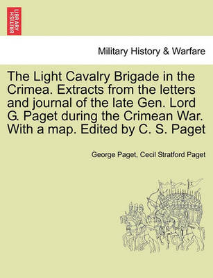 The Light Cavalry Brigade in the Crimea. Extracts from the Letters and Journal of the Late Gen. Lord G. Paget During the Crimean War. with a Map. Edited by C. S. Paget (Paperback)