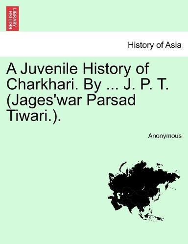 A Juvenile History of Charkhari. by ... J. P. T. (Jages'war Parsad Tiwari.). (Paperback)