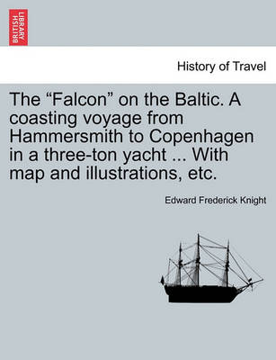 The Falcon on the Baltic. a Coasting Voyage from Hammersmith to Copenhagen in a Three-Ton Yacht ... with Map and Illustrations, Etc. (Paperback)
