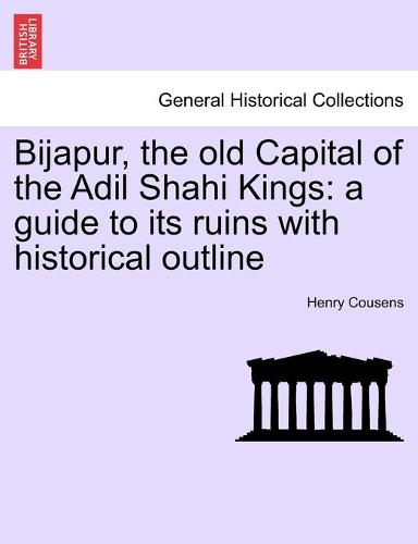 Bijapur, the Old Capital of the Adil Shahi Kings: A Guide to Its Ruins with Historical Outline (Paperback)