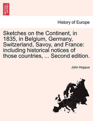 Sketches on the Continent, in 1835, in Belgium, Germany, Switzerland, Savoy, and France: Including Historical Notices of Those Countries, ... Second Edition. (Paperback)