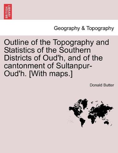 Outline of the Topography and Statistics of the Southern Districts of Oud'h, and of the Cantonment of Sultanpur-Oud'h. [With Maps.] (Paperback)