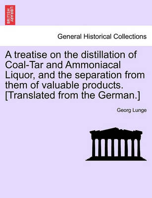 A Treatise on the Distillation of Coal-Tar and Ammoniacal Liquor, and the Separation from Them of Valuable Products. [Translated from the German.] (Paperback)